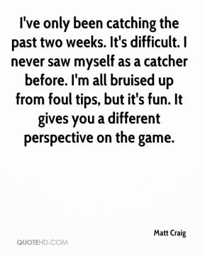 Matt Craig  - I've only been catching the past two weeks. It's difficult. I never saw myself as a catcher before. I'm all bruised up from foul tips, but it's fun. It gives you a different perspective on the game.