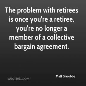 Matt Giacobbe  - The problem with retirees is once you're a retiree, you're no longer a member of a collective bargain agreement.