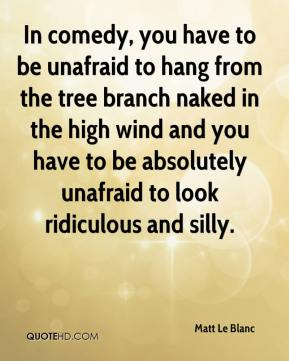 Matt Le Blanc  - In comedy, you have to be unafraid to hang from the tree branch naked in the high wind and you have to be absolutely unafraid to look ridiculous and silly.