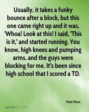 Matt Ware  - Usually, it takes a funky bounce after a block, but this one came right up and it was, 'Whoa! Look at this! I said, 'This is it,' and started running. You know, high knees and pumping arms, and the guys were blocking for me. It's been since high school that I scored a TD.