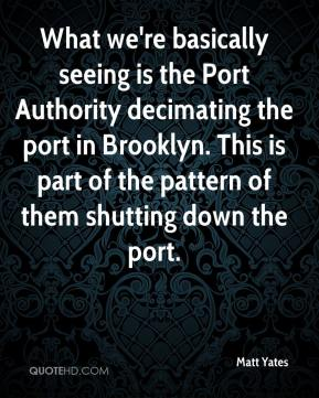 Matt Yates  - What we're basically seeing is the Port Authority decimating the port in Brooklyn. This is part of the pattern of them shutting down the port.