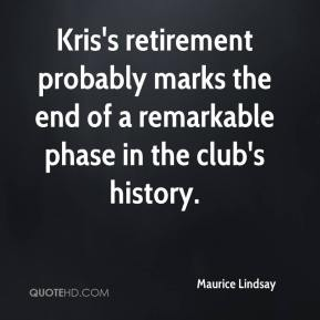 Maurice Lindsay  - Kris's retirement probably marks the end of a remarkable phase in the club's history.