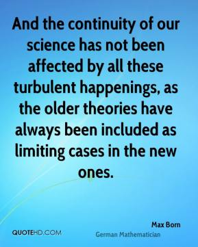 Max Born - And the continuity of our science has not been affected by all these turbulent happenings, as the older theories have always been included as limiting cases in the new ones.