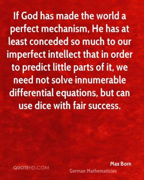 Max Born - If God has made the world a perfect mechanism, He has at least conceded so much to our imperfect intellect that in order to predict little parts of it, we need not solve innumerable differential equations, but can use dice with fair success.