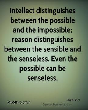 Max Born - Intellect distinguishes between the possible and the impossible; reason distinguishes between the sensible and the senseless. Even the possible can be senseless.