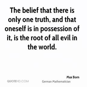 Max Born - The belief that there is only one truth, and that oneself is in possession of it, is the root of all evil in the world.