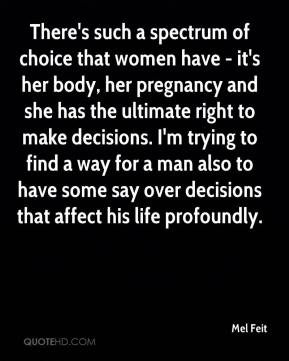 Mel Feit  - There's such a spectrum of choice that women have - it's her body, her pregnancy and she has the ultimate right to make decisions. I'm trying to find a way for a man also to have some say over decisions that affect his life profoundly.