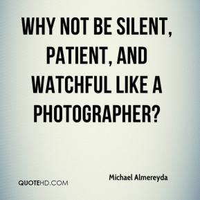 Why not be silent, patient, and watchful like a photographer?