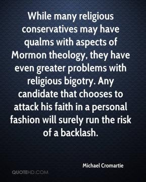Michael Cromartie  - While many religious conservatives may have qualms with aspects of Mormon theology, they have even greater problems with religious bigotry. Any candidate that chooses to attack his faith in a personal fashion will surely run the risk of a backlash.