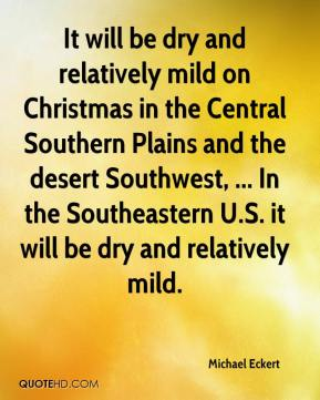 Michael Eckert  - It will be dry and relatively mild on Christmas in the Central Southern Plains and the desert Southwest, ... In the Southeastern U.S. it will be dry and relatively mild.