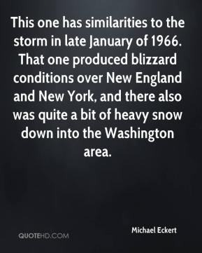 Michael Eckert  - This one has similarities to the storm in late January of 1966. That one produced blizzard conditions over New England and New York, and there also was quite a bit of heavy snow down into the Washington area.