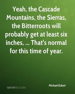 Michael Eckert  - Yeah, the Cascade Mountains, the Sierras, the Bitterroots will probably get at least six inches, ... That's normal for this time of year.