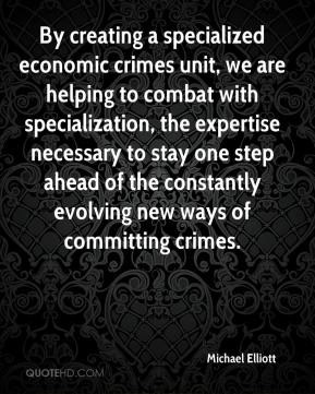 Michael Elliott  - By creating a specialized economic crimes unit, we are helping to combat with specialization, the expertise necessary to stay one step ahead of the constantly evolving new ways of committing crimes.