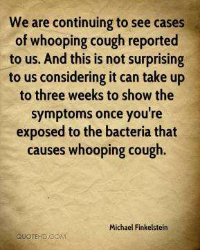 Michael Finkelstein  - We are continuing to see cases of whooping cough reported to us. And this is not surprising to us considering it can take up to three weeks to show the symptoms once you're exposed to the bacteria that causes whooping cough.