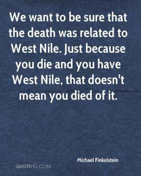 We want to be sure that the death was related to West Nile. Just because you die and you have West Nile, that doesn't mean you died of it.