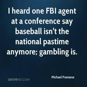 Michael Franzese  - I heard one FBI agent at a conference say baseball isn't the national pastime anymore; gambling is.