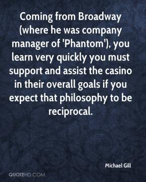 Coming from Broadway (where he was company manager of 'Phantom'), you learn very quickly you must support and assist the casino in their overall goals if you expect that philosophy to be reciprocal.