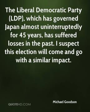 Michael Goodson  - The Liberal Democratic Party (LDP), which has governed Japan almost uninterruptedly for 45 years, has suffered losses in the past. I suspect this election will come and go with a similar impact.