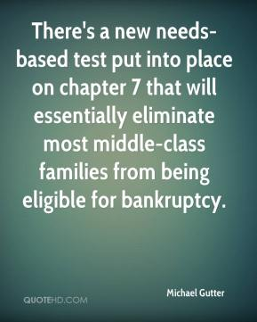 Michael Gutter  - There's a new needs-based test put into place on chapter 7 that will essentially eliminate most middle-class families from being eligible for bankruptcy.