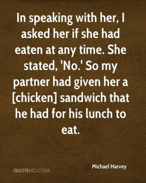 In speaking with her, I asked her if she had eaten at any time. She stated, 'No.' So my partner had given her a [chicken] sandwich that he had for his lunch to eat.