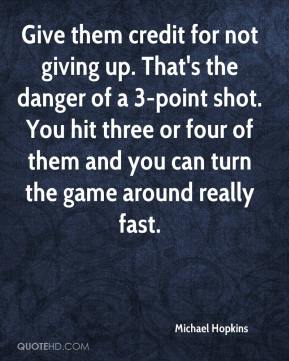 Michael Hopkins  - Give them credit for not giving up. That's the danger of a 3-point shot. You hit three or four of them and you can turn the game around really fast.