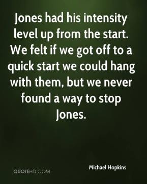 Michael Hopkins  - Jones had his intensity level up from the start. We felt if we got off to a quick start we could hang with them, but we never found a way to stop Jones.