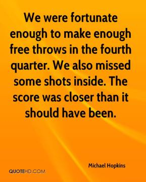 Michael Hopkins  - We were fortunate enough to make enough free throws in the fourth quarter. We also missed some shots inside. The score was closer than it should have been.