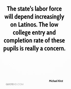 Michael Kirst  - The state's labor force will depend increasingly on Latinos. The low college entry and completion rate of these pupils is really a concern.