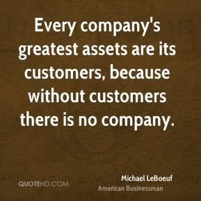 Every company's greatest assets are its customers, because without customers there is no company.