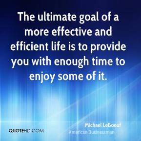 Michael LeBoeuf - The ultimate goal of a more effective and efficient life is to provide you with enough time to enjoy some of it.