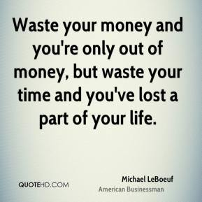 Waste your money and you're only out of money, but waste your time and you've lost a part of your life.