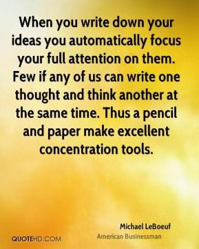 When you write down your ideas you automatically focus your full attention on them. Few if any of us can write one thought and think another at the same time. Thus a pencil and paper make excellent concentration tools.
