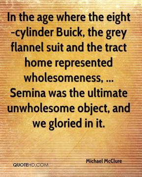 Michael McClure  - In the age where the eight-cylinder Buick, the grey flannel suit and the tract home represented wholesomeness, ... Semina was the ultimate unwholesome object, and we gloried in it.