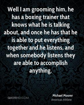 Michael Moorer - Well I am grooming him, he has a boxing trainer that knows what he is talking about, and once he has that he is able to put everything together and he listens, and when somebody listens they are able to accomplish anything.