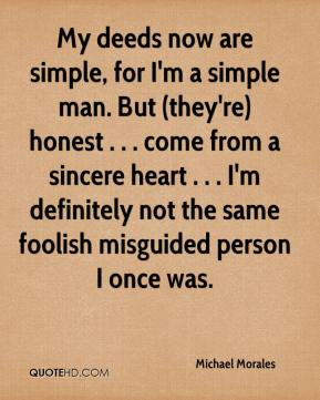 Michael Morales  - My deeds now are simple, for I'm a simple man. But (they're) honest . . . come from a sincere heart . . . I'm definitely not the same foolish misguided person I once was.