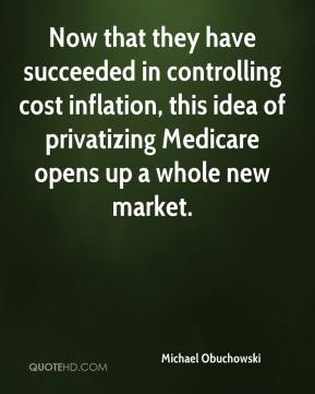 Michael Obuchowski  - Now that they have succeeded in controlling cost inflation, this idea of privatizing Medicare opens up a whole new market.