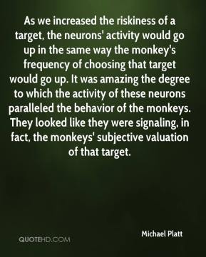 Michael Platt  - As we increased the riskiness of a target, the neurons' activity would go up in the same way the monkey's frequency of choosing that target would go up. It was amazing the degree to which the activity of these neurons paralleled the behavior of the monkeys. They looked like they were signaling, in fact, the monkeys' subjective valuation of that target.