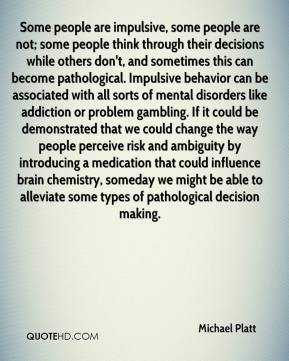Michael Platt  - Some people are impulsive, some people are not; some people think through their decisions while others don't, and sometimes this can become pathological. Impulsive behavior can be associated with all sorts of mental disorders like addiction or problem gambling. If it could be demonstrated that we could change the way people perceive risk and ambiguity by introducing a medication that could influence brain chemistry, someday we might be able to alleviate some types of pathological decision making.