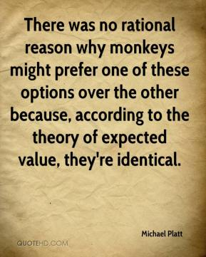 Michael Platt  - There was no rational reason why monkeys might prefer one of these options over the other because, according to the theory of expected value, they're identical.