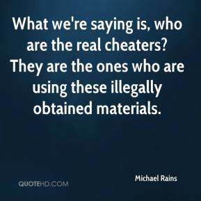 Michael Rains  - What we're saying is, who are the real cheaters? They are the ones who are using these illegally obtained materials.