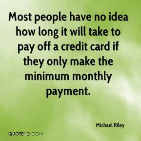 Michael Riley  - Most people have no idea how long it will take to pay off a credit card if they only make the minimum monthly payment.