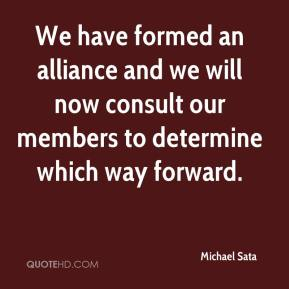 Michael Sata  - We have formed an alliance and we will now consult our members to determine which way forward.