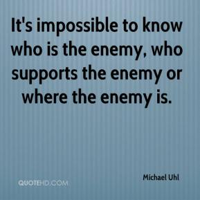 Michael Uhl  - It's impossible to know who is the enemy, who supports the enemy or where the enemy is.