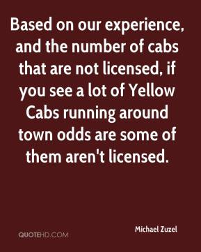 Michael Zuzel  - Based on our experience, and the number of cabs that are not licensed, if you see a lot of Yellow Cabs running around town odds are some of them aren't licensed.