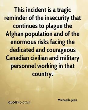 Michaelle Jean  - This incident is a tragic reminder of the insecurity that continues to plague the Afghan population and of the enormous risks facing the dedicated and courageous Canadian civilian and military personnel working in that country.