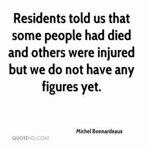 Michel Bonnardeaux  - Residents told us that some people had died and others were injured but we do not have any figures yet.