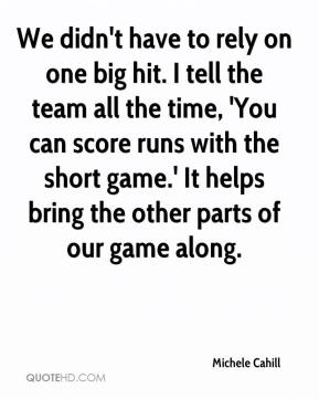 Michele Cahill  - We didn't have to rely on one big hit. I tell the team all the time, 'You can score runs with the short game.' It helps bring the other parts of our game along.