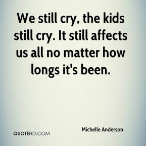 Michelle Anderson  - We still cry, the kids still cry. It still affects us all no matter how longs it's been.