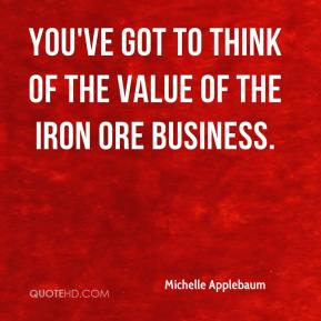 Michelle Applebaum  - You've got to think of the value of the iron ore business.