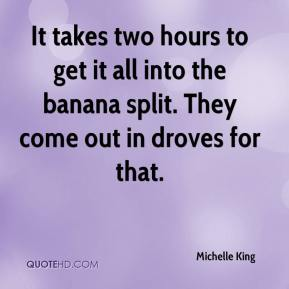 Michelle King  - It takes two hours to get it all into the banana split. They come out in droves for that.